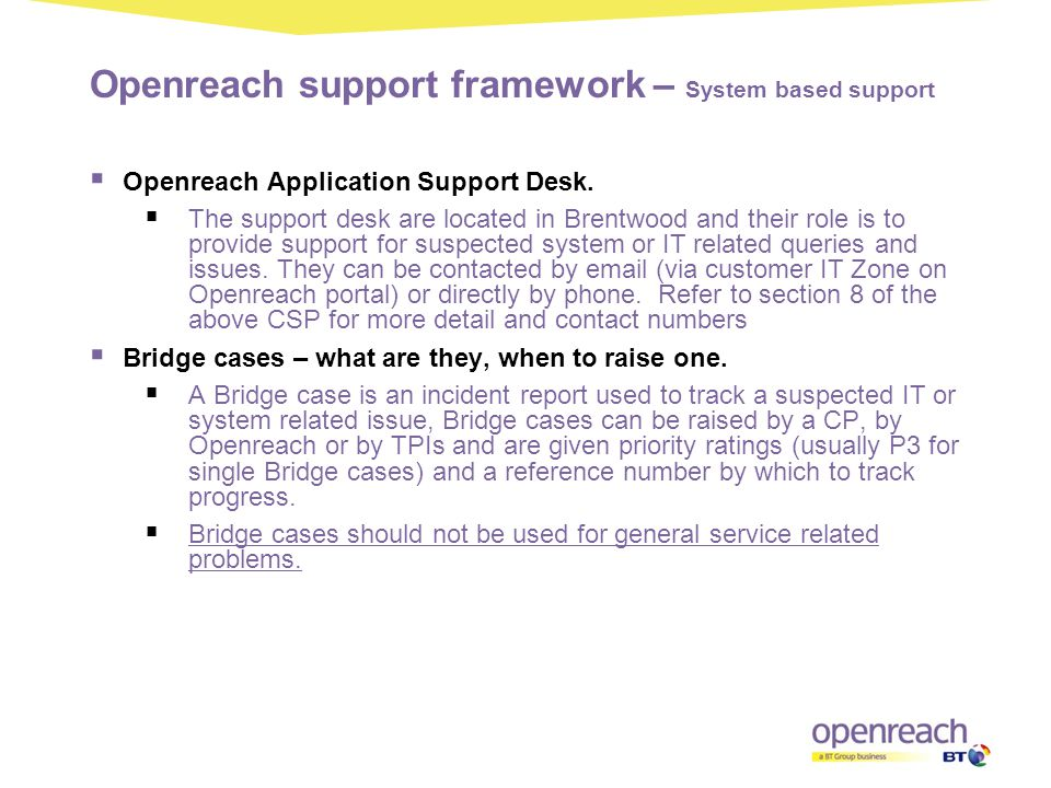Openreach support framework – System based support  Openreach Application Support Desk.  The support desk are located in Brentwood and their role is