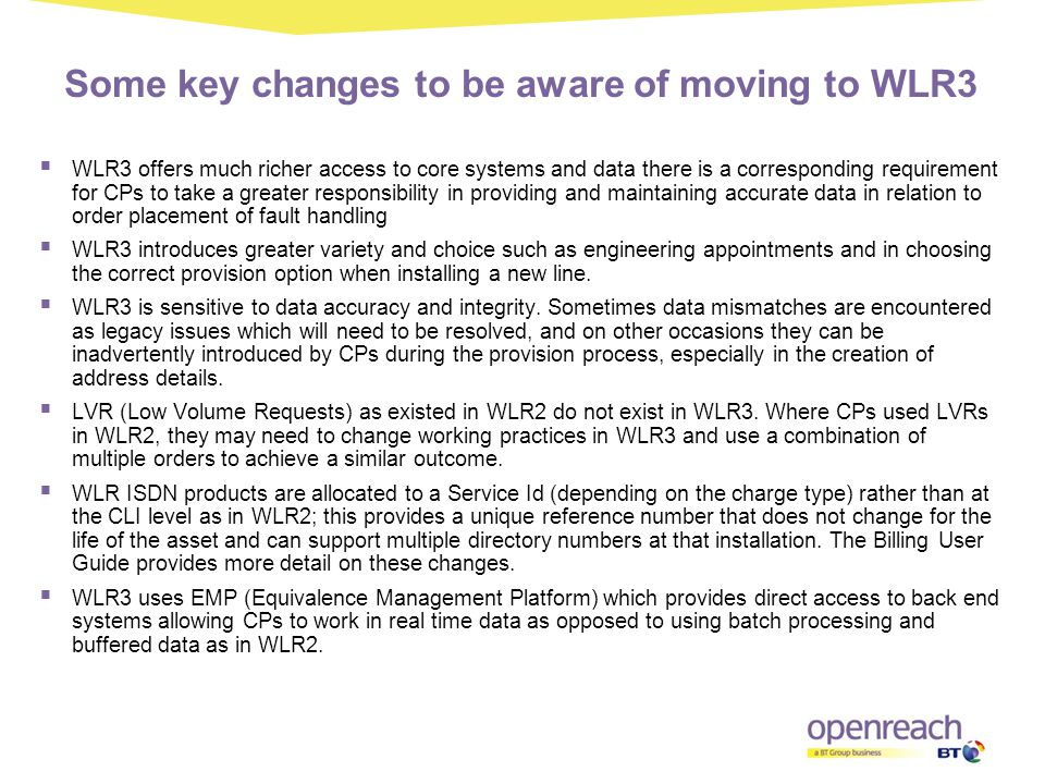 Some key changes to be aware of moving to WLR3  WLR3 offers much richer access to core systems and data there is a corresponding requirement for CPs