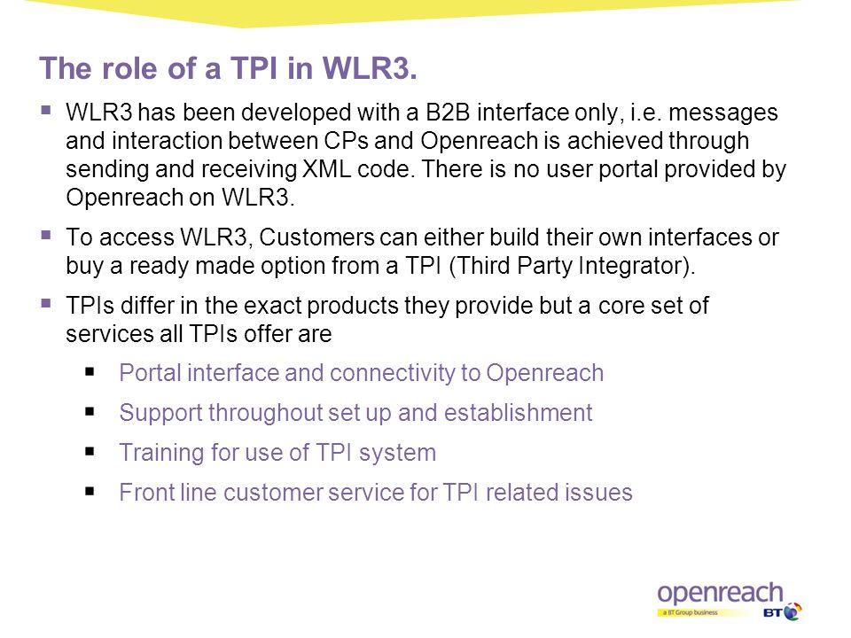 The role of a TPI in WLR3.  WLR3 has been developed with a B2B interface only, i.e. messages and interaction between CPs and Openreach is achieved th