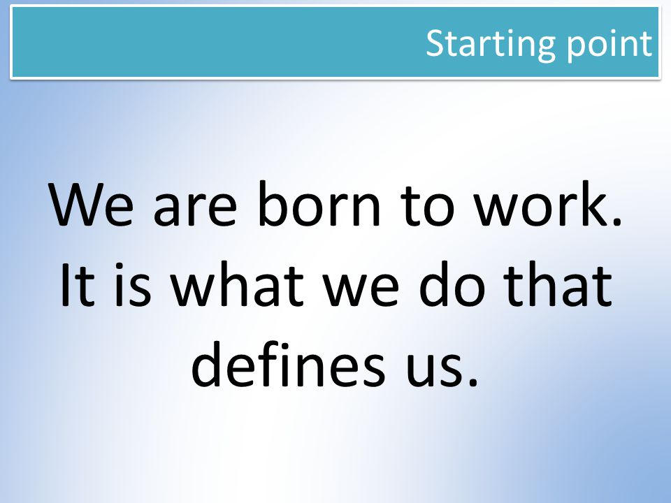 Starting point We are born to work. It is what we do that defines us.