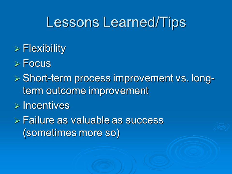 Lessons Learned/Tips  Flexibility  Focus  Short-term process improvement vs.