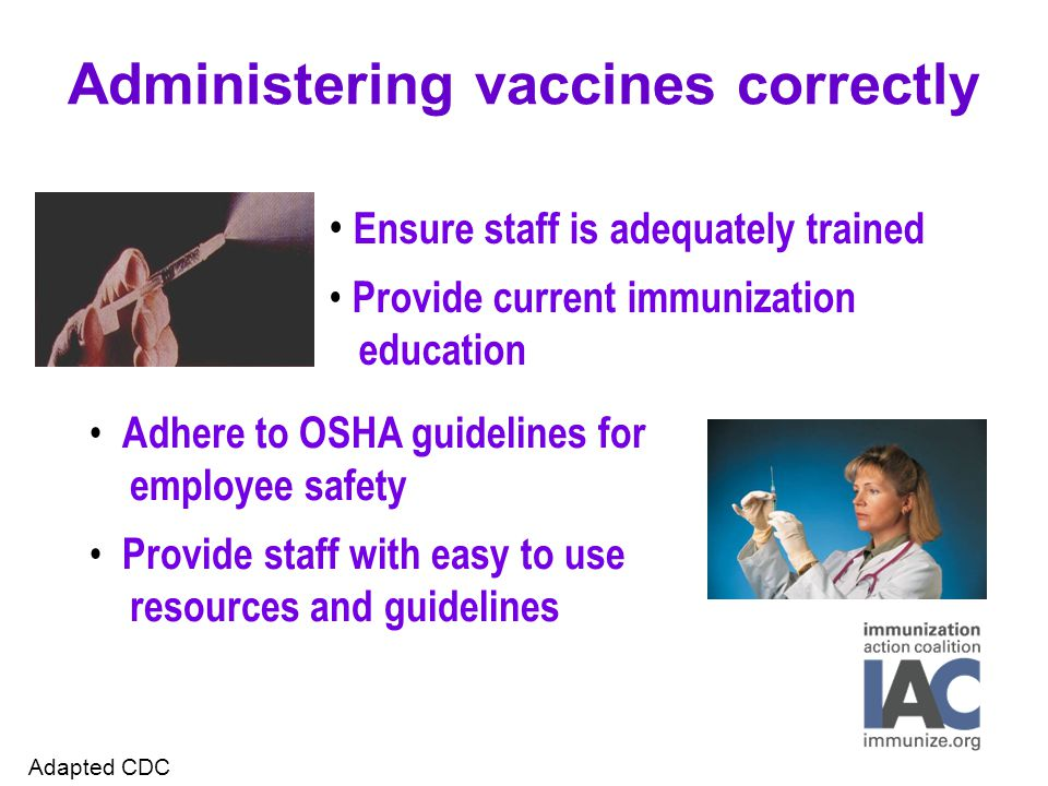 Administering vaccines correctly Adhere to OSHA guidelines for employee safety Provide staff with easy to use resources and guidelines Ensure staff is adequately trained Provide current immunization education Adapted CDC