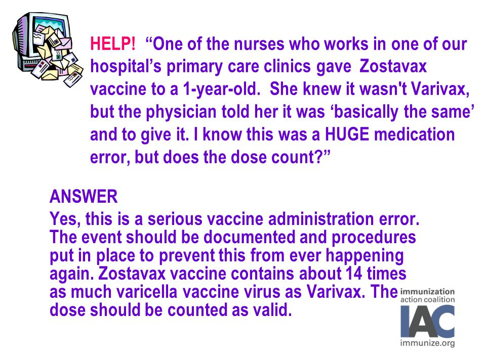 """HELP! """"One of the nurses who works in one of our hospital's primary care clinics gave Zostavax vaccine to a 1-year-old. She knew it wasn't Varivax, bu"""
