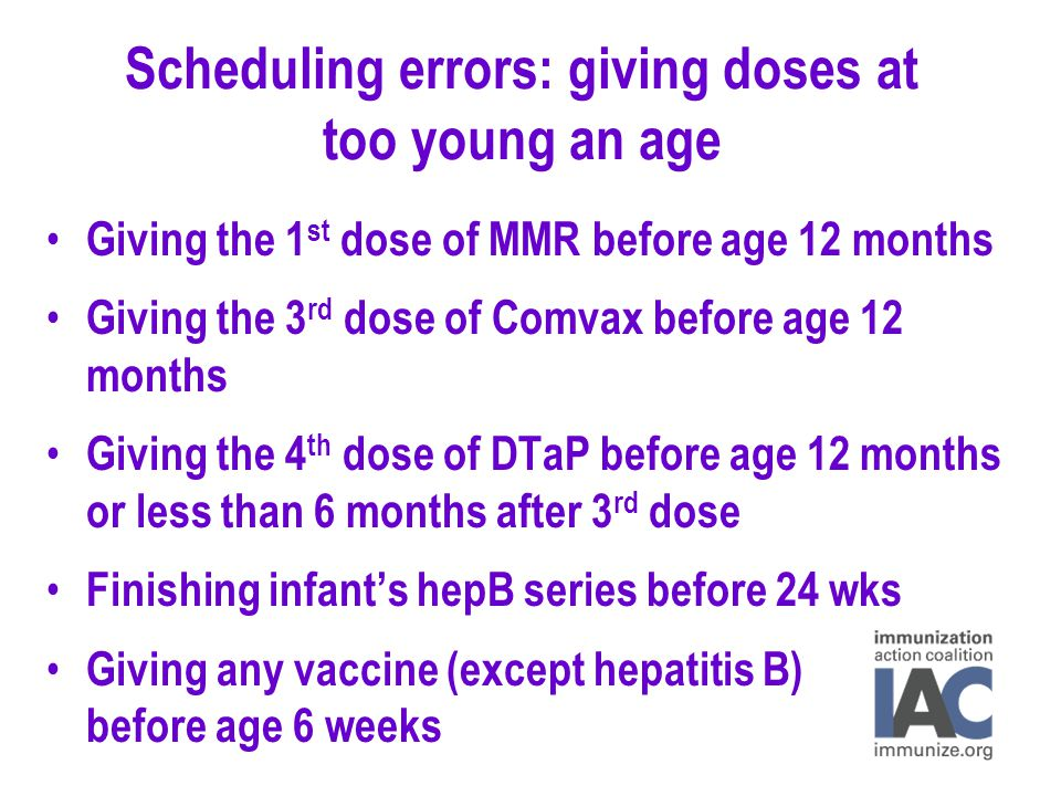 Scheduling errors: giving doses at too young an age Giving the 1 st dose of MMR before age 12 months Giving the 3 rd dose of Comvax before age 12 months Giving the 4 th dose of DTaP before age 12 months or less than 6 months after 3 rd dose Finishing infant's hepB series before 24 wks Giving any vaccine (except hepatitis B) before age 6 weeks