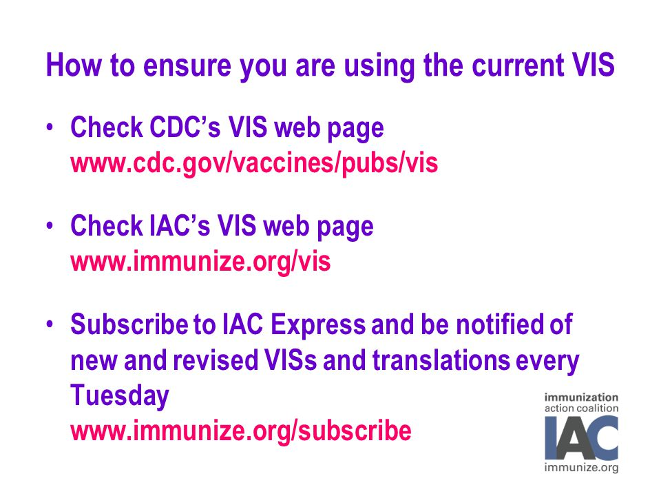 How to ensure you are using the current VIS Check CDC's VIS web page www.cdc.gov/vaccines/pubs/vis Check IAC's VIS web page www.immunize.org/vis Subscribe to IAC Express and be notified of new and revised VISs and translations every Tuesday www.immunize.org/subscribe