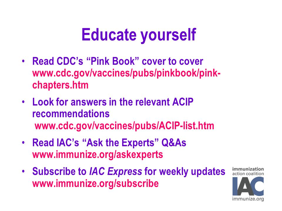 Educate yourself Read CDC's Pink Book cover to cover www.cdc.gov/vaccines/pubs/pinkbook/pink- chapters.htm Look for answers in the relevant ACIP recommendations www.cdc.gov/vaccines/pubs/ACIP-list.htm Read IAC's Ask the Experts Q&As www.immunize.org/askexperts Subscribe to IAC Express for weekly updates www.immunize.org/subscribe