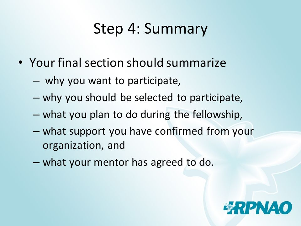 Step 4: Summary Your final section should summarize – why you want to participate, – why you should be selected to participate, – what you plan to do during the fellowship, – what support you have confirmed from your organization, and – what your mentor has agreed to do.