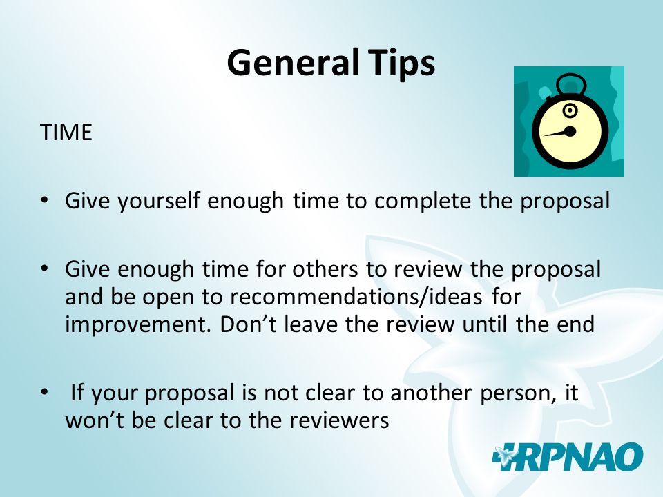 General Tips TIME Give yourself enough time to complete the proposal Give enough time for others to review the proposal and be open to recommendations/ideas for improvement.