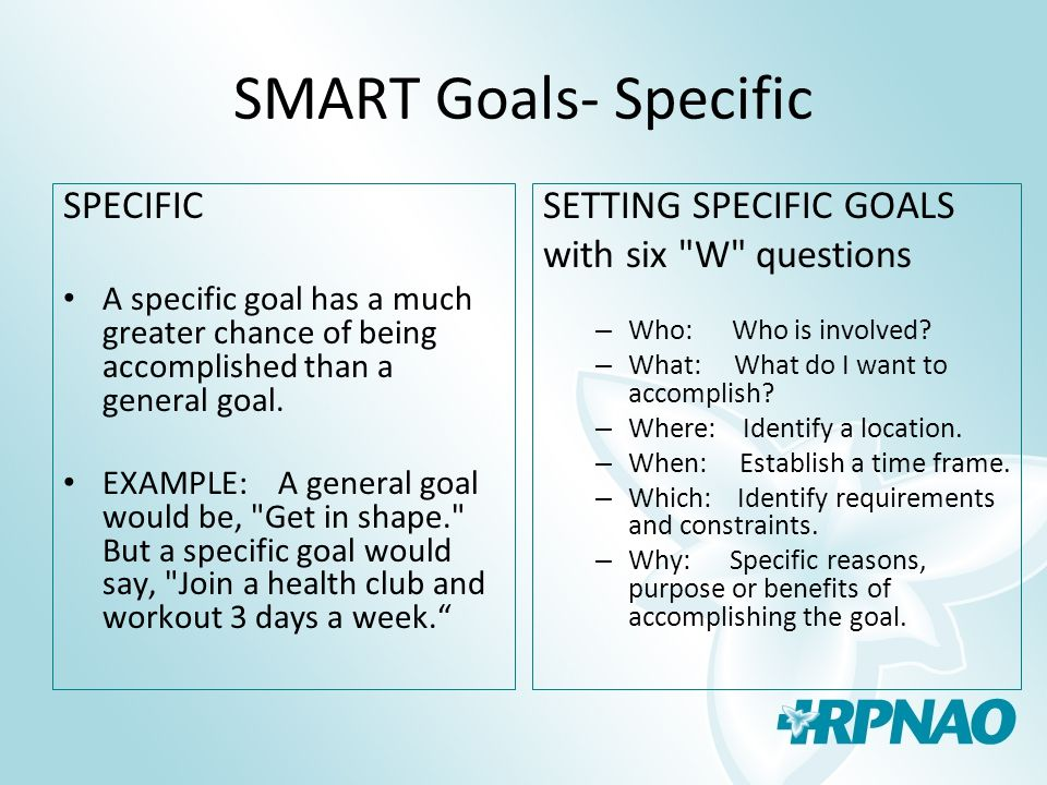 SMART Goals- Specific SPECIFIC A specific goal has a much greater chance of being accomplished than a general goal.