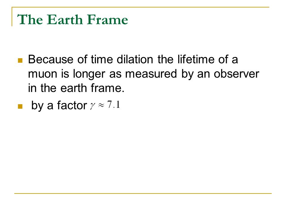 The Earth Frame Because of time dilation the lifetime of a muon is longer as measured by an observer in the earth frame. by a factor