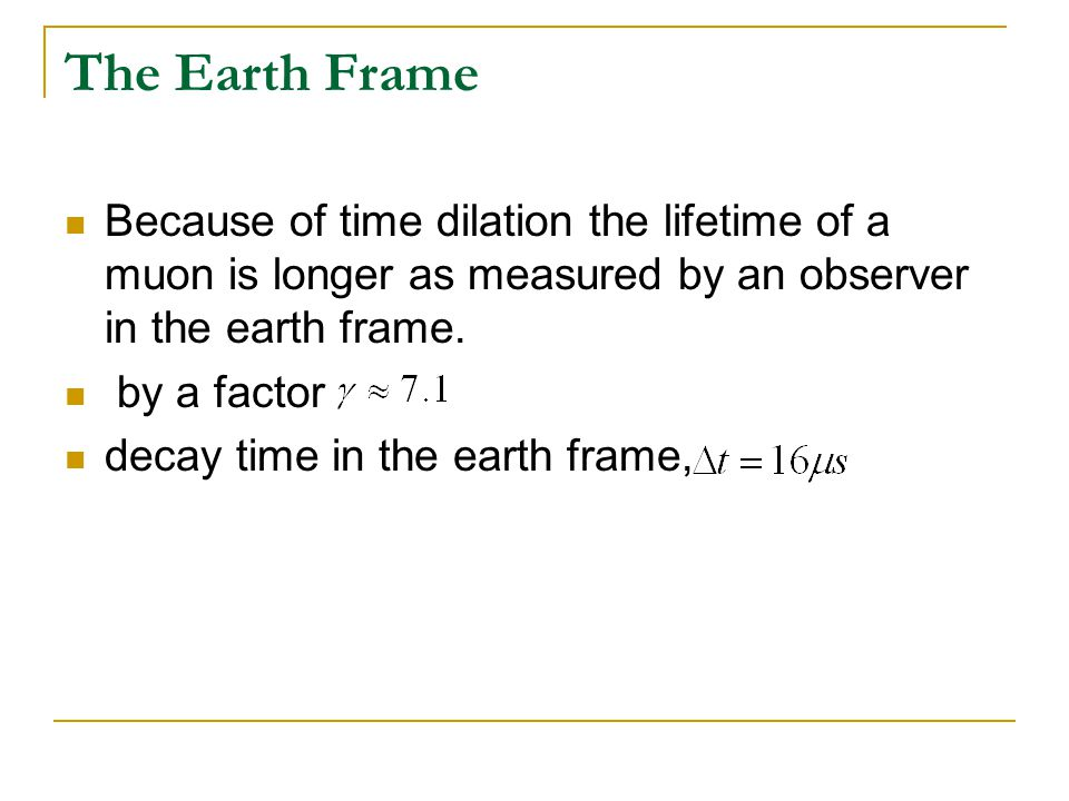 The Earth Frame Because of time dilation the lifetime of a muon is longer as measured by an observer in the earth frame. by a factor decay time in the