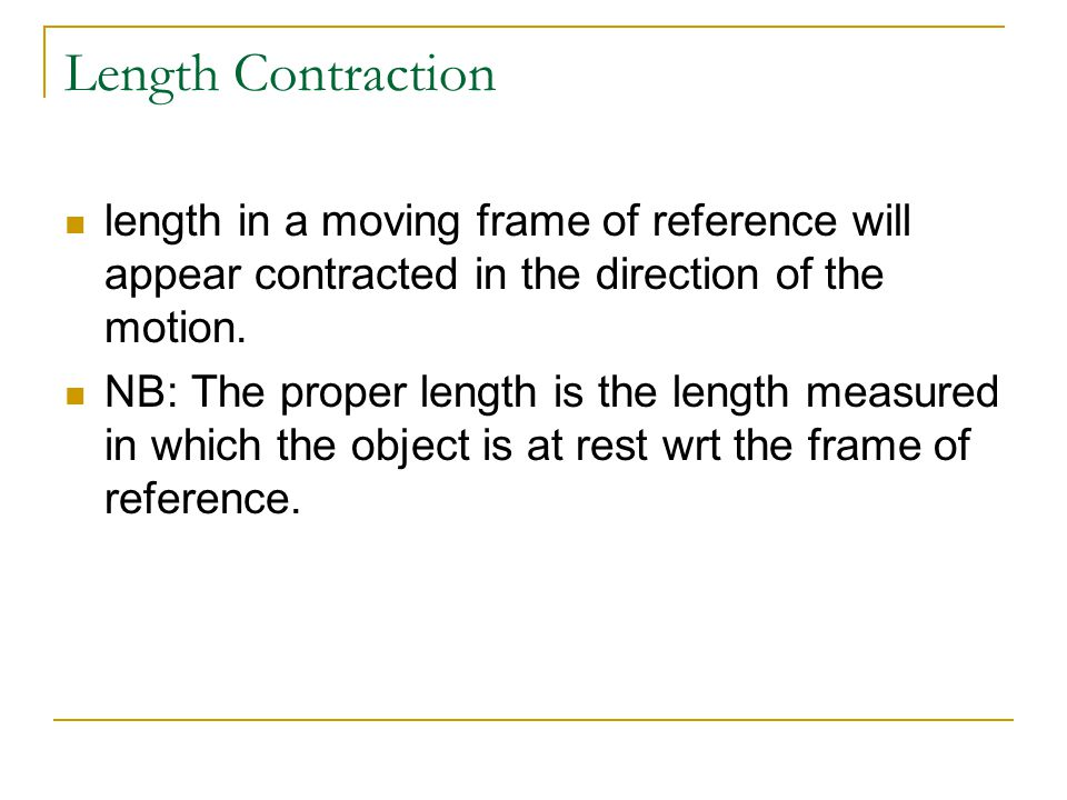 length in a moving frame of reference will appear contracted in the direction of the motion. NB: The proper length is the length measured in which the