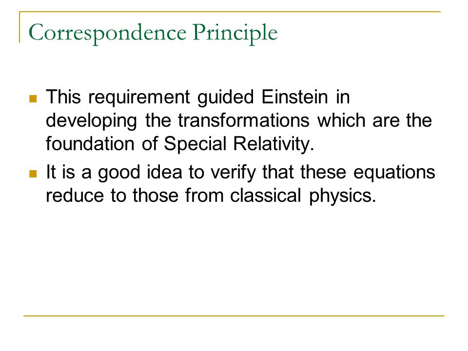 Correspondence Principle This requirement guided Einstein in developing the transformations which are the foundation of Special Relativity. It is a go