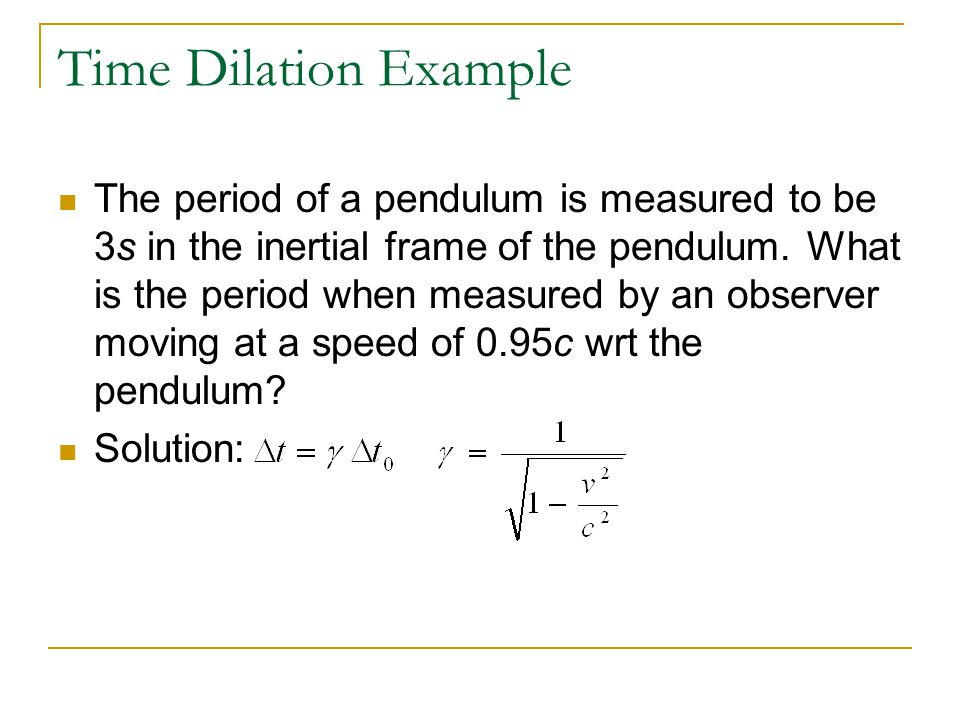 Time Dilation Example The period of a pendulum is measured to be 3s in the inertial frame of the pendulum. What is the period when measured by an obse