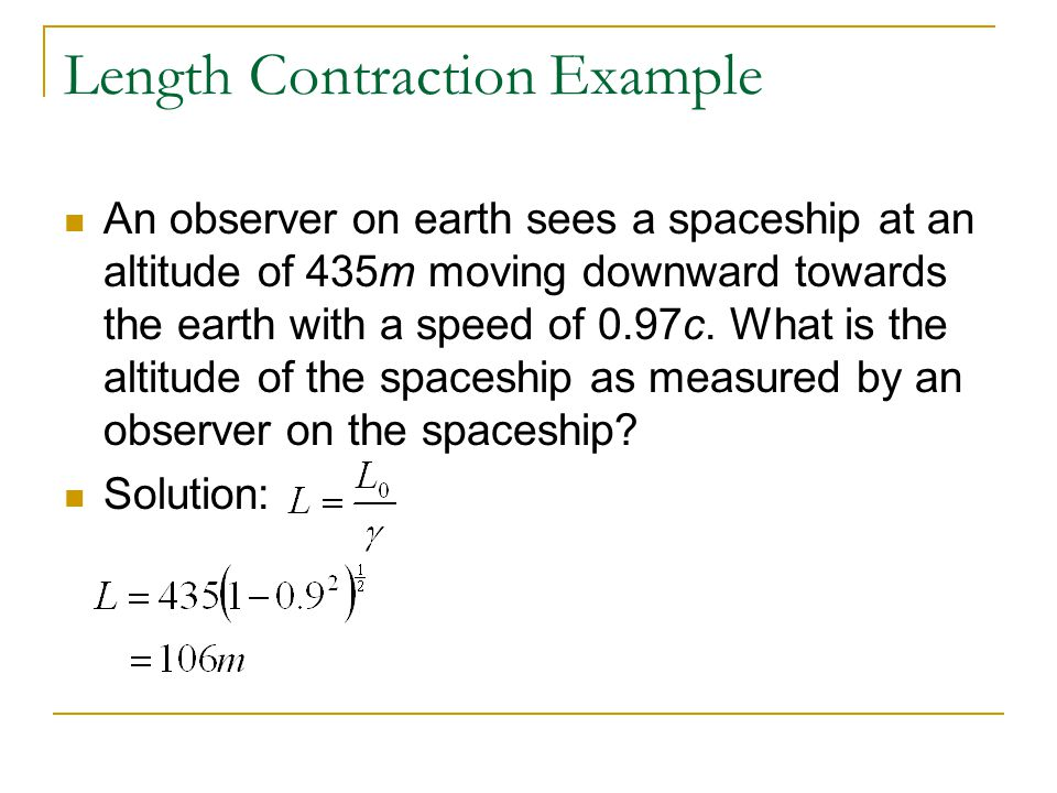 Length Contraction Example An observer on earth sees a spaceship at an altitude of 435m moving downward towards the earth with a speed of 0.97c. What