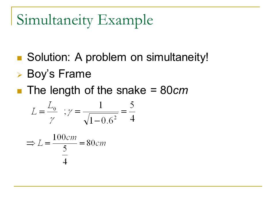 Simultaneity Example Solution: A problem on simultaneity!  Boy's Frame The length of the snake = 80cm