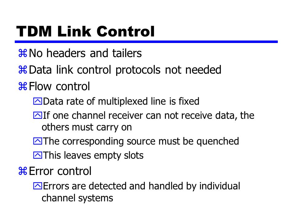 TDM Link Control zNo headers and tailers zData link control protocols not needed zFlow control yData rate of multiplexed line is fixed yIf one channel receiver can not receive data, the others must carry on yThe corresponding source must be quenched yThis leaves empty slots zError control yErrors are detected and handled by individual channel systems