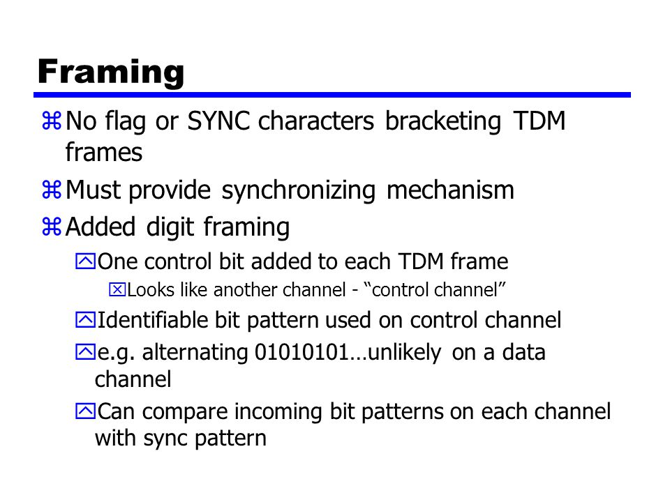 Framing zNo flag or SYNC characters bracketing TDM frames zMust provide synchronizing mechanism zAdded digit framing yOne control bit added to each TDM frame xLooks like another channel - control channel yIdentifiable bit pattern used on control channel ye.g.