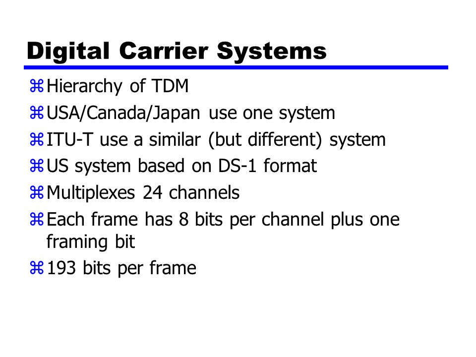Digital Carrier Systems zHierarchy of TDM zUSA/Canada/Japan use one system zITU-T use a similar (but different) system zUS system based on DS-1 format zMultiplexes 24 channels zEach frame has 8 bits per channel plus one framing bit z193 bits per frame