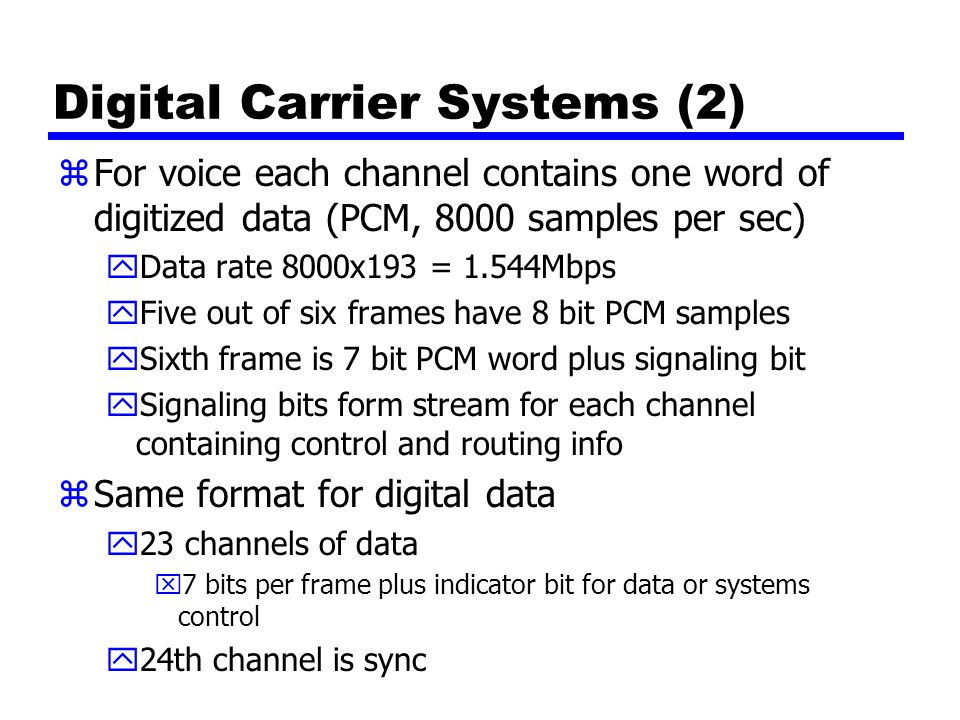 Digital Carrier Systems (2) zFor voice each channel contains one word of digitized data (PCM, 8000 samples per sec) yData rate 8000x193 = 1.544Mbps yFive out of six frames have 8 bit PCM samples ySixth frame is 7 bit PCM word plus signaling bit ySignaling bits form stream for each channel containing control and routing info zSame format for digital data y23 channels of data x7 bits per frame plus indicator bit for data or systems control y24th channel is sync
