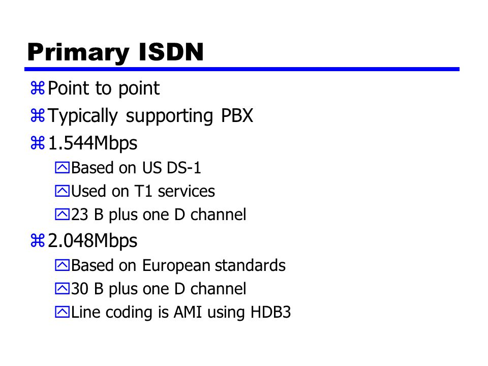 Primary ISDN zPoint to point zTypically supporting PBX z1.544Mbps yBased on US DS-1 yUsed on T1 services y23 B plus one D channel z2.048Mbps yBased on European standards y30 B plus one D channel yLine coding is AMI using HDB3