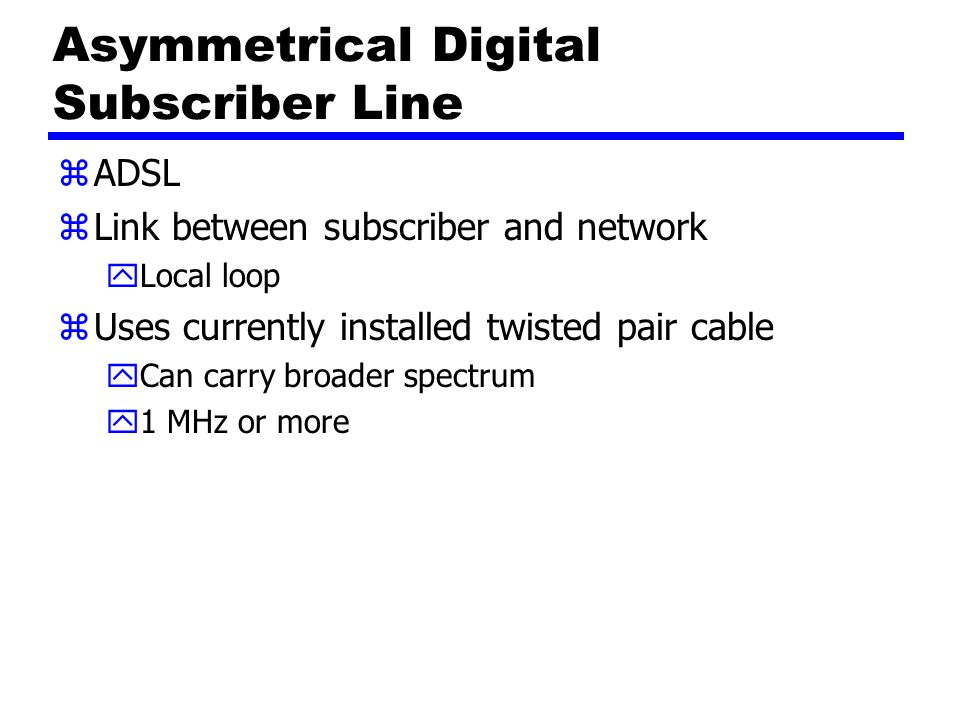 Asymmetrical Digital Subscriber Line zADSL zLink between subscriber and network yLocal loop zUses currently installed twisted pair cable yCan carry broader spectrum y1 MHz or more