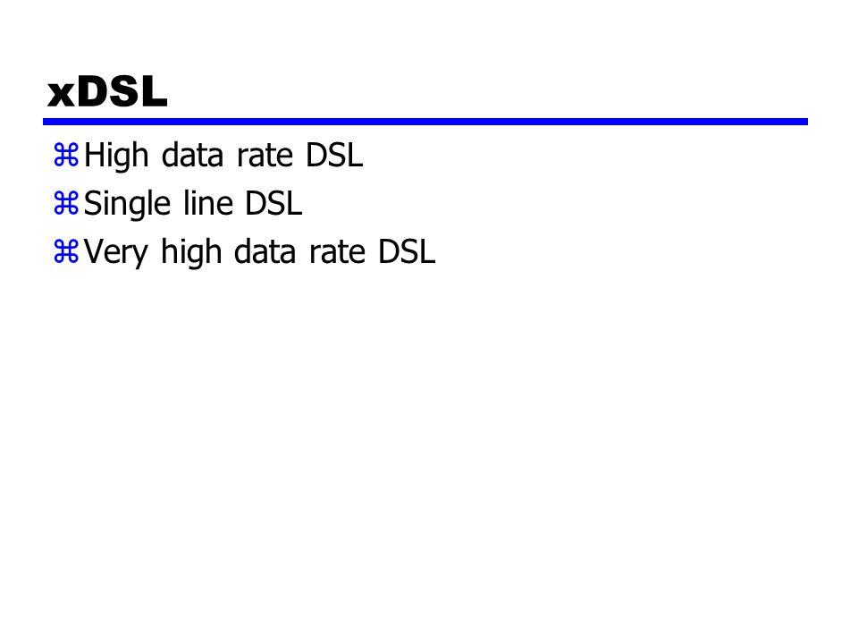 xDSL zHigh data rate DSL zSingle line DSL zVery high data rate DSL