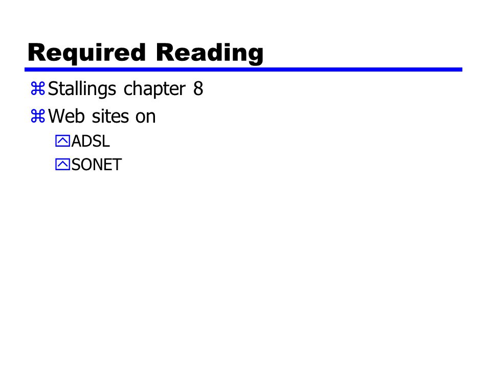Required Reading zStallings chapter 8 zWeb sites on yADSL ySONET