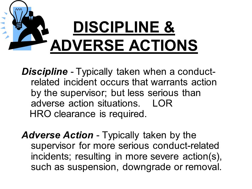 DISCIPLINE & ADVERSE ACTIONS Discipline - Typically taken when a conduct- related incident occurs that warrants action by the supervisor; but less ser