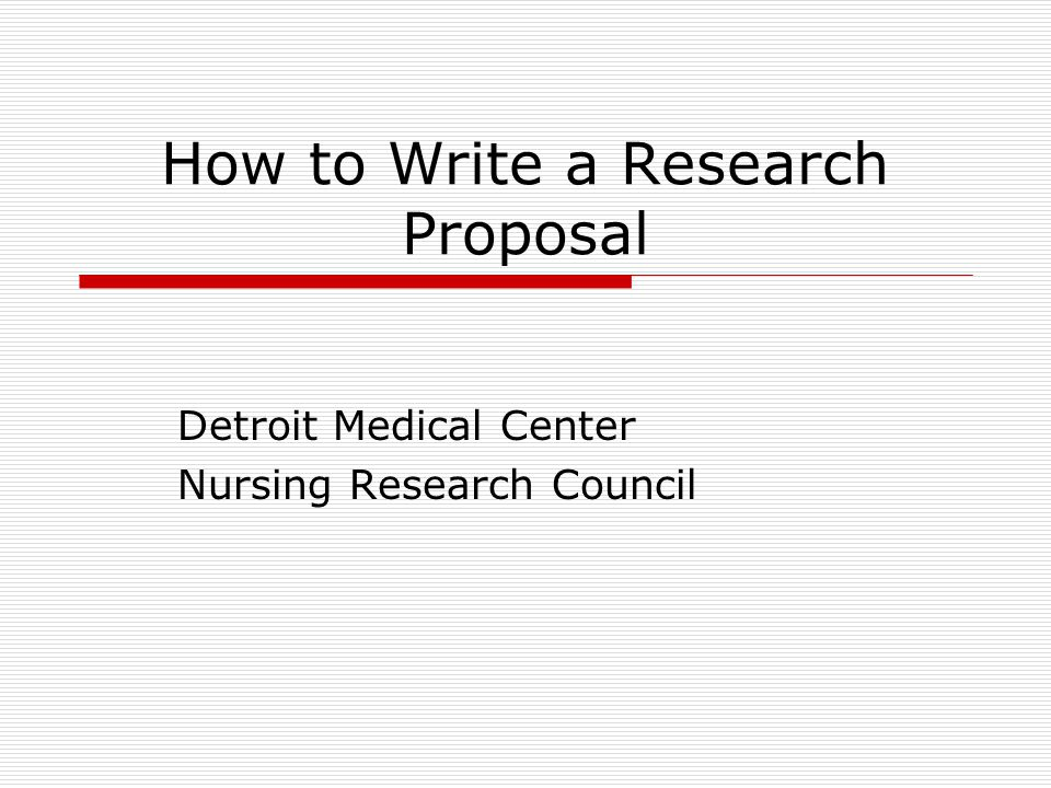 How to Write a Research Proposal Detroit Medical Center Nursing Research Council