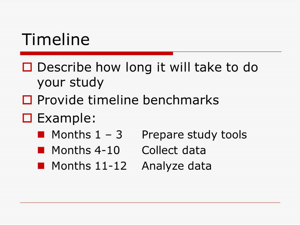 Timeline  Describe how long it will take to do your study  Provide timeline benchmarks  Example: Months 1 – 3 Prepare study tools Months 4-10Collect data Months 11-12Analyze data