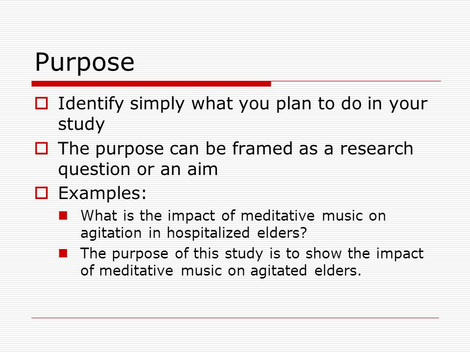 Purpose  Identify simply what you plan to do in your study  The purpose can be framed as a research question or an aim  Examples: What is the impact of meditative music on agitation in hospitalized elders.