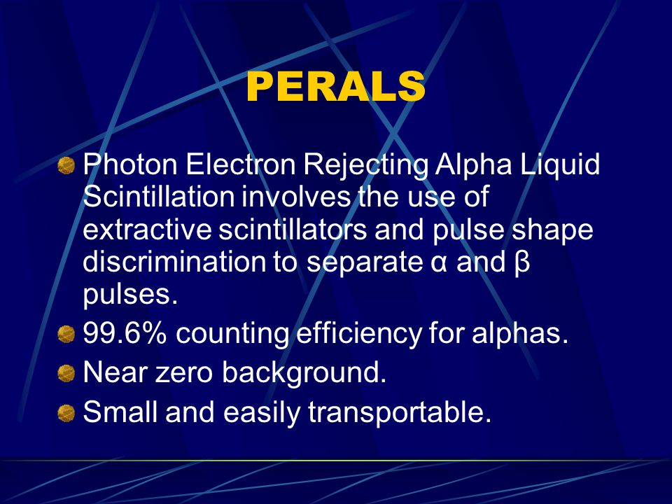 PERALS Photon Electron Rejecting Alpha Liquid Scintillation involves the use of extractive scintillators and pulse shape discrimination to separate α and β pulses.