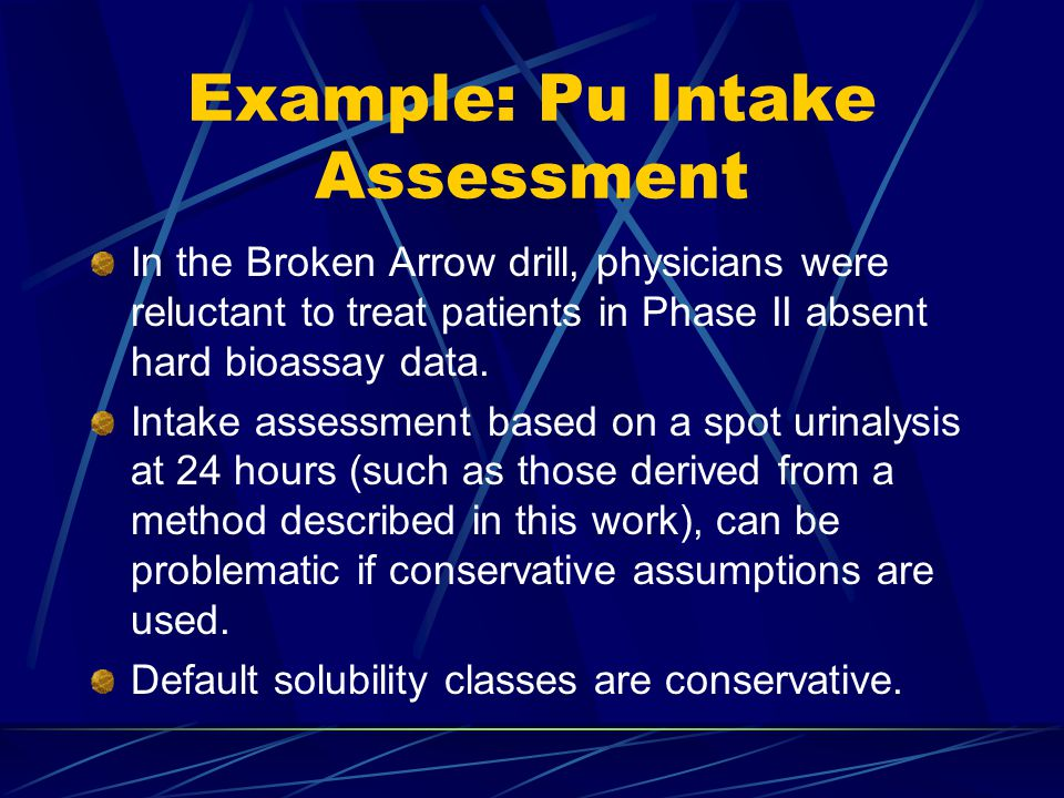 Example: Pu Intake Assessment In the Broken Arrow drill, physicians were reluctant to treat patients in Phase II absent hard bioassay data.