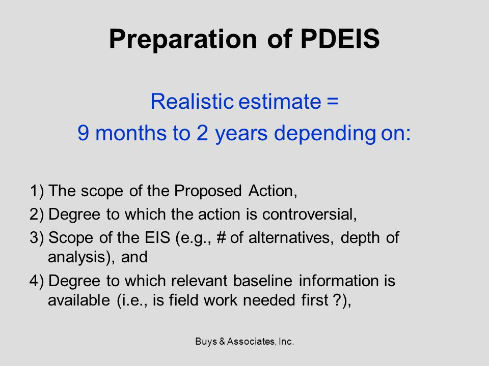 Buys & Associates, Inc. Preparation of PDEIS Realistic estimate = 9 months to 2 years depending on: 1) The scope of the Proposed Action, 2) Degree to