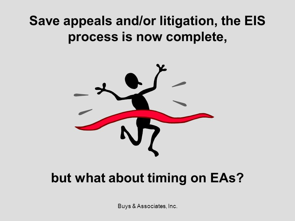 Buys & Associates, Inc. Save appeals and/or litigation, the EIS process is now complete, but what about timing on EAs?