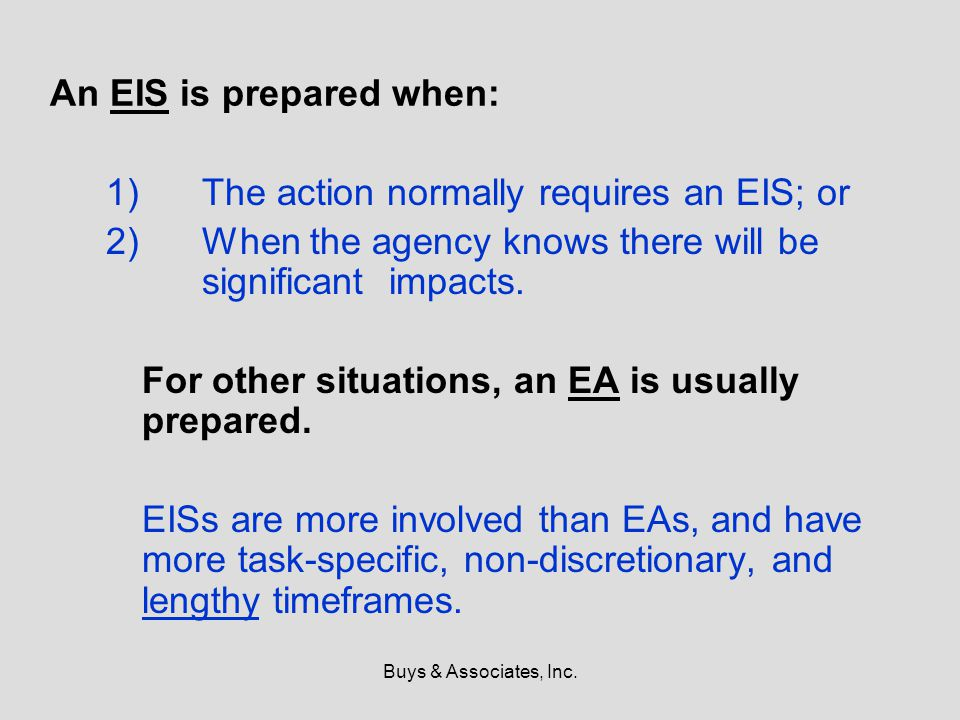 Buys & Associates, Inc. An EIS is prepared when: 1)The action normally requires an EIS; or 2)When the agency knows there will be significant impacts.