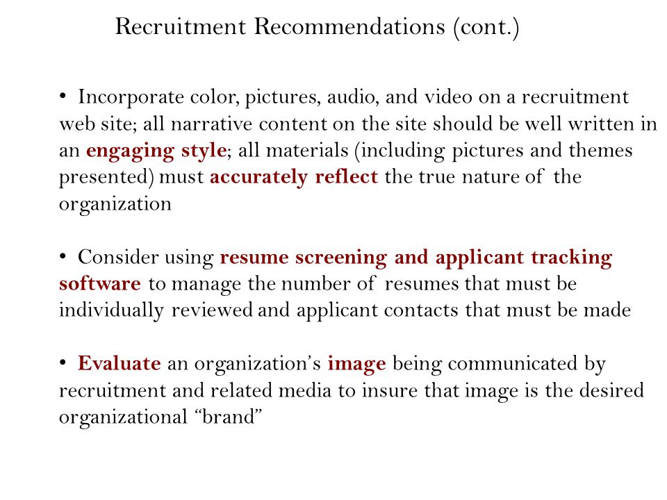 Incorporate color, pictures, audio, and video on a recruitment web site; all narrative content on the site should be well written in an engaging style ; all materials (including pictures and themes presented) must accurately reflect the true nature of the organization Consider using resume screening and applicant tracking software to manage the number of resumes that must be individually reviewed and applicant contacts that must be made Evaluate an organization's image being communicated by recruitment and related media to insure that image is the desired organizational brand Recruitment Recommendations (cont.)