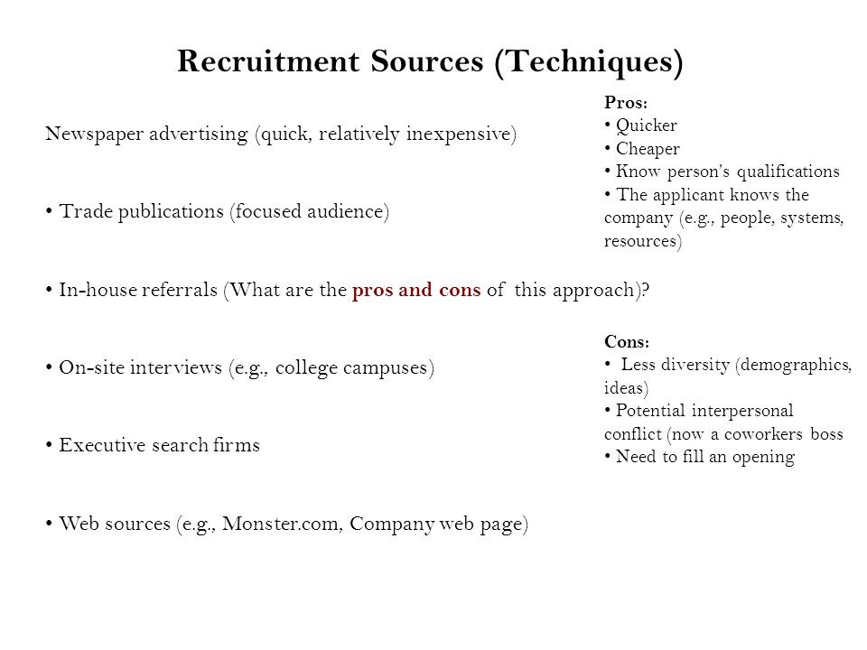 Recruitment Sources (Techniques) Newspaper advertising (quick, relatively inexpensive) Trade publications (focused audience) In-house referrals (What are the pros and cons of this approach).