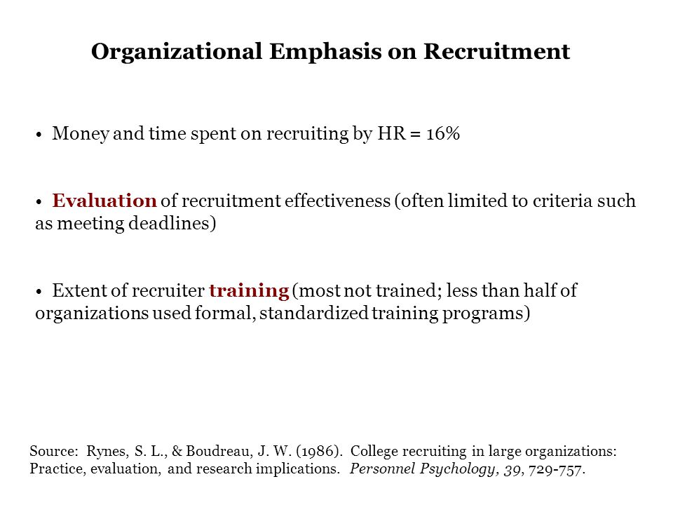 Money and time spent on recruiting by HR = 16% Evaluation of recruitment effectiveness (often limited to criteria such as meeting deadlines) Extent of recruiter training (most not trained; less than half of organizations used formal, standardized training programs) Source: Rynes, S.