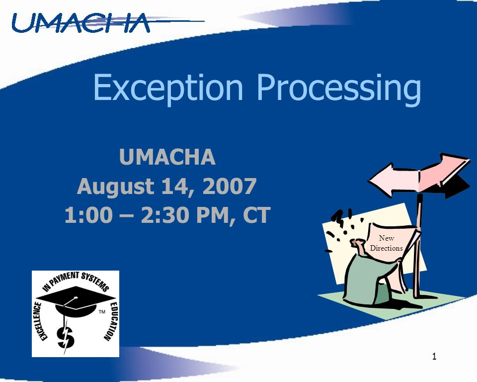1 Exception Processing New Directions UMACHA August 14, 2007 1:00 – 2:30 PM, CT