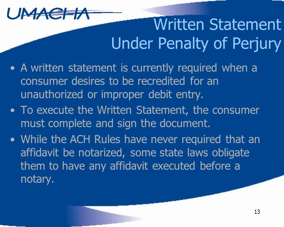 13 Written Statement Under Penalty of Perjury A written statement is currently required when a consumer desires to be recredited for an unauthorized or improper debit entry.