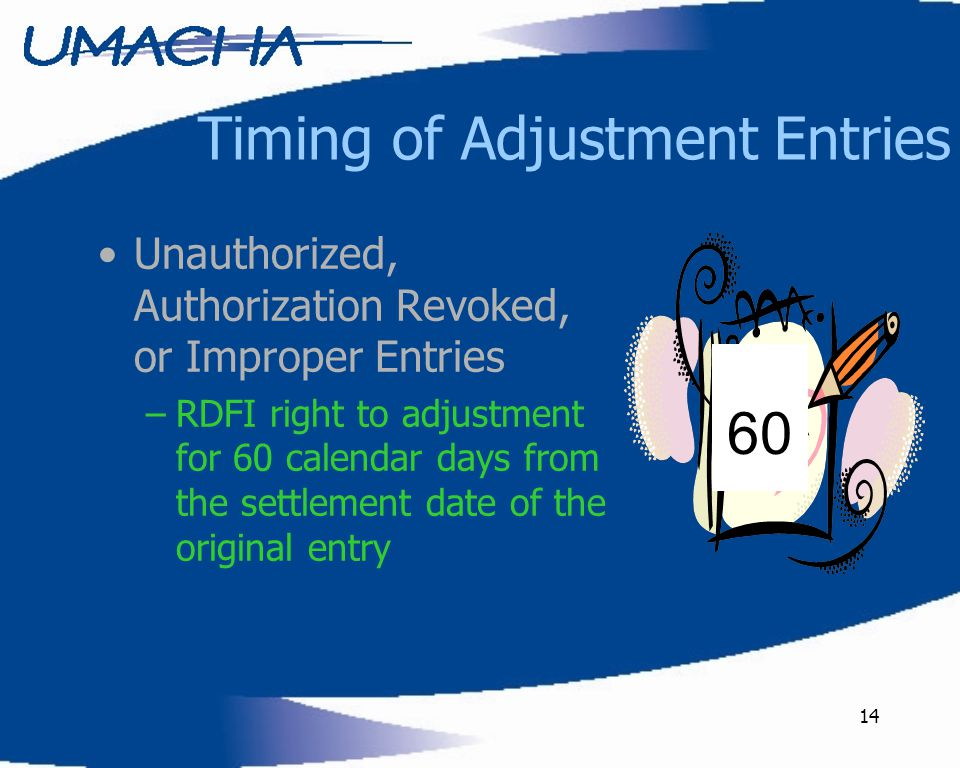 14 Timing of Adjustment Entries Unauthorized, Authorization Revoked, or Improper Entries –RDFI right to adjustment for 60 calendar days from the settl