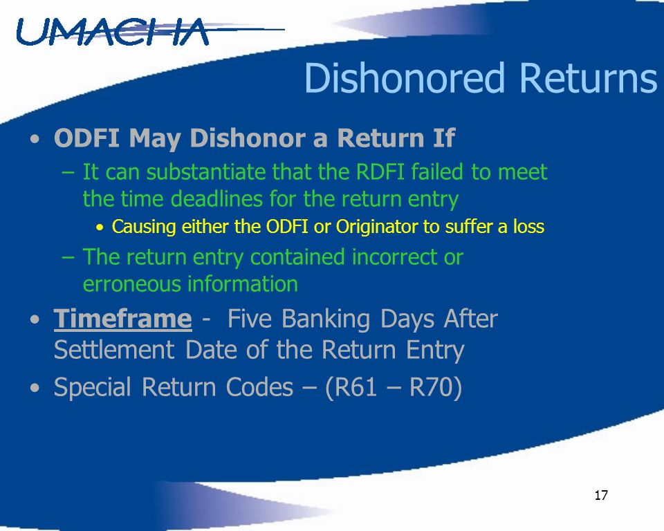 17 Dishonored Returns ODFI May Dishonor a Return If –It can substantiate that the RDFI failed to meet the time deadlines for the return entry Causing either the ODFI or Originator to suffer a loss –The return entry contained incorrect or erroneous information Timeframe - Five Banking Days After Settlement Date of the Return Entry Special Return Codes – (R61 – R70)