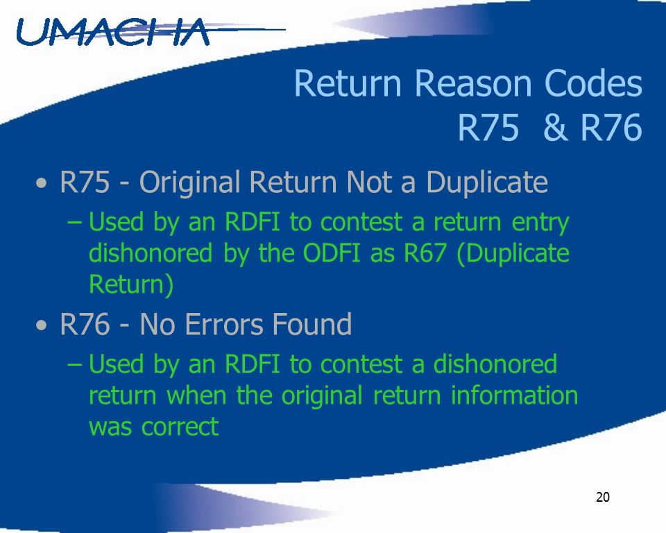 20 Return Reason Codes R75 & R76 R75 - Original Return Not a Duplicate –Used by an RDFI to contest a return entry dishonored by the ODFI as R67 (Duplicate Return) R76 - No Errors Found –Used by an RDFI to contest a dishonored return when the original return information was correct