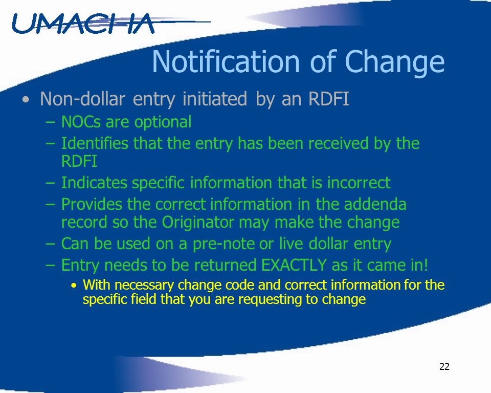 22 Notification of Change Non-dollar entry initiated by an RDFI –NOCs are optional –Identifies that the entry has been received by the RDFI –Indicates specific information that is incorrect –Provides the correct information in the addenda record so the Originator may make the change –Can be used on a pre-note or live dollar entry –Entry needs to be returned EXACTLY as it came in.