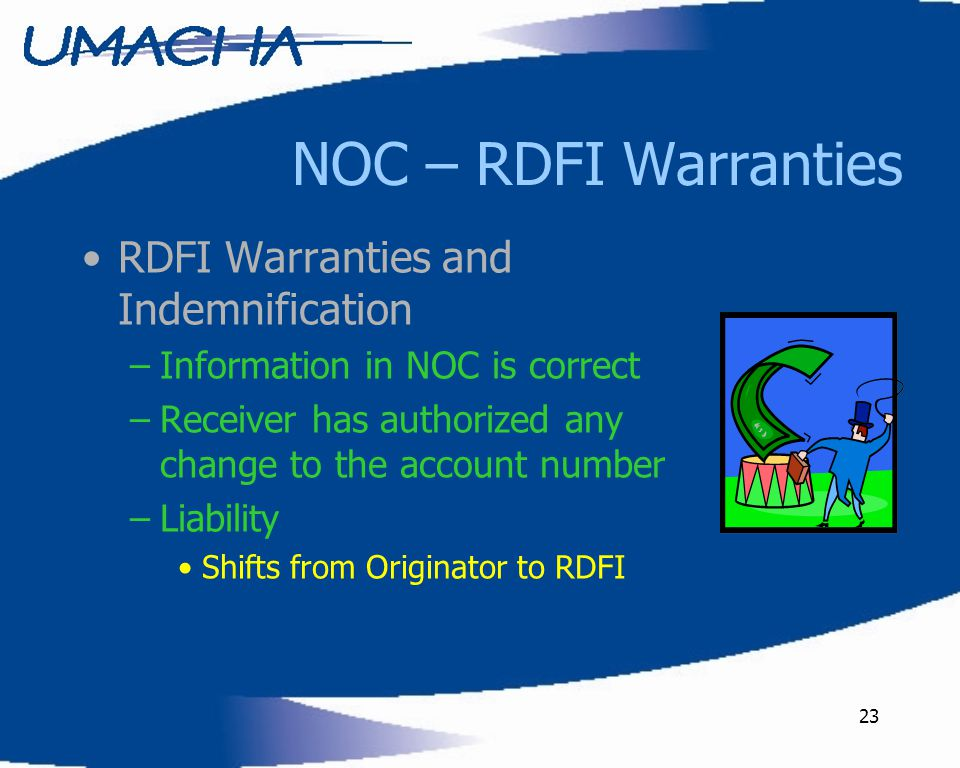 23 NOC – RDFI Warranties RDFI Warranties and Indemnification –Information in NOC is correct –Receiver has authorized any change to the account number
