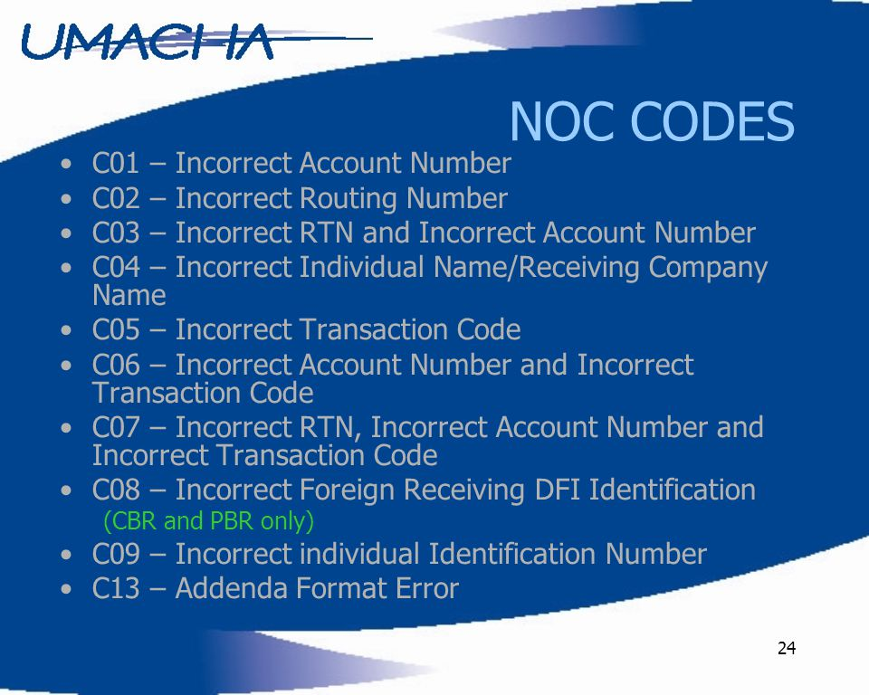 24 NOC CODES C01 – Incorrect Account Number C02 – Incorrect Routing Number C03 – Incorrect RTN and Incorrect Account Number C04 – Incorrect Individual Name/Receiving Company Name C05 – Incorrect Transaction Code C06 – Incorrect Account Number and Incorrect Transaction Code C07 – Incorrect RTN, Incorrect Account Number and Incorrect Transaction Code C08 – Incorrect Foreign Receiving DFI Identification (CBR and PBR only) C09 – Incorrect individual Identification Number C13 – Addenda Format Error