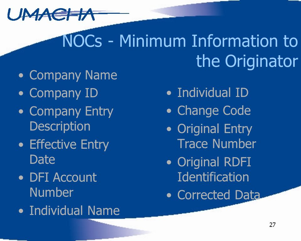 27 NOCs - Minimum Information to the Originator Company Name Company ID Company Entry Description Effective Entry Date DFI Account Number Individual N