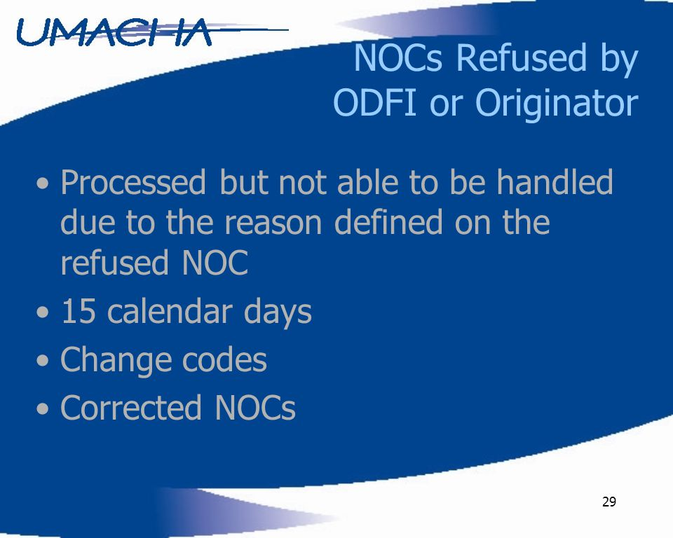 29 NOCs Refused by ODFI or Originator Processed but not able to be handled due to the reason defined on the refused NOC 15 calendar days Change codes Corrected NOCs